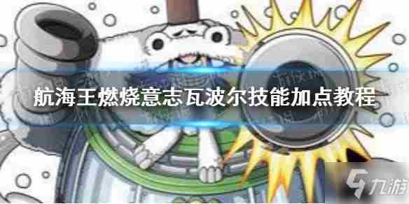 航海王:燃烧意志瓦波尔技能怎么加点